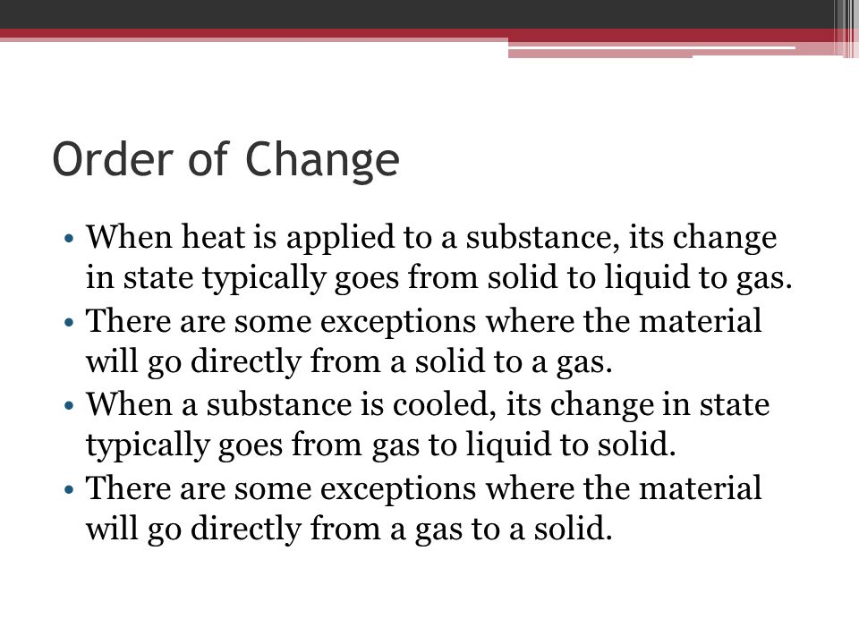 Order of Change When heat is applied to a substance, its change in state typically goes from solid to liquid to gas.