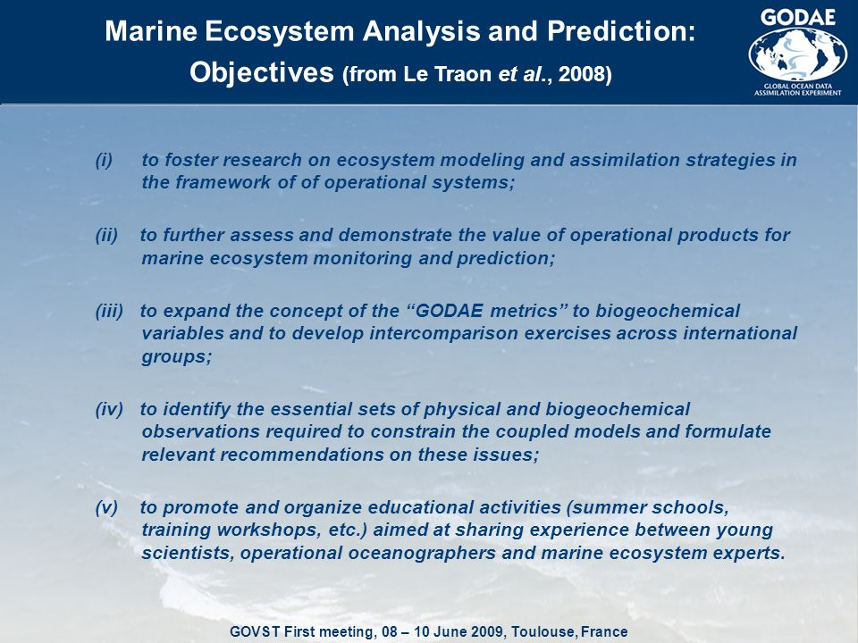 GOVST First meeting, 08 – 10 June 2009, Toulouse, France Marine Ecosystem Analysis and Prediction: Objectives (from Le Traon et al., 2008) (i)to foster research on ecosystem modeling and assimilation strategies in the framework of of operational systems; (ii) to further assess and demonstrate the value of operational products for marine ecosystem monitoring and prediction; (iii) to expand the concept of the GODAE metrics to biogeochemical variables and to develop intercomparison exercises across international groups; (iv) to identify the essential sets of physical and biogeochemical observations required to constrain the coupled models and formulate relevant recommendations on these issues; (v) to promote and organize educational activities (summer schools, training workshops, etc.) aimed at sharing experience between young scientists, operational oceanographers and marine ecosystem experts.