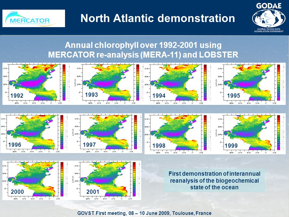 GOVST First meeting, 08 – 10 June 2009, Toulouse, France North Atlantic demonstration Annual chlorophyll over using MERCATOR re-analysis (MERA-11) and LOBSTER First demonstration of interannual reanalysis of the biogeochemical state of the ocean