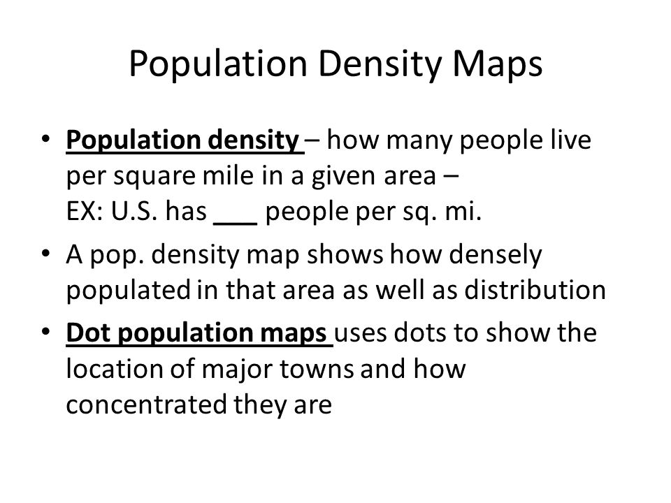 Population Density Maps Population density – how many people live per square mile in a given area – EX: U.S.