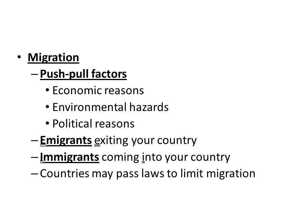 Migration – Push-pull factors Economic reasons Environmental hazards Political reasons – Emigrants exiting your country – Immigrants coming into your country – Countries may pass laws to limit migration