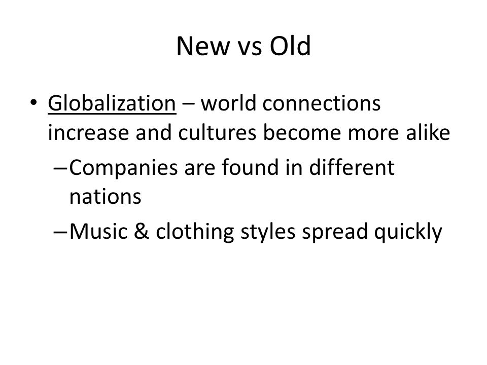 New vs Old Globalization – world connections increase and cultures become more alike – Companies are found in different nations – Music & clothing styles spread quickly