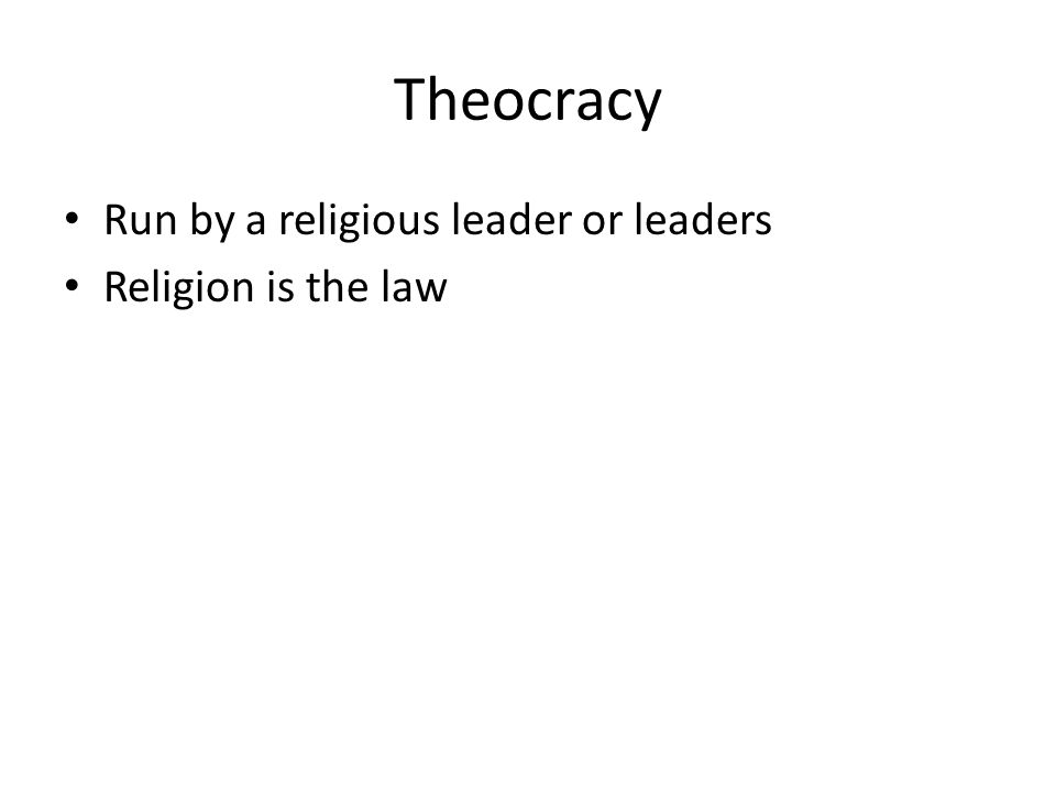 Theocracy Run by a religious leader or leaders Religion is the law