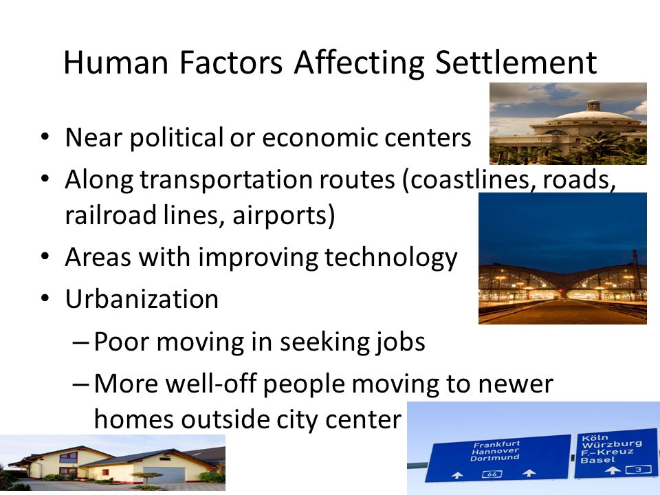 Human Factors Affecting Settlement Near political or economic centers Along transportation routes (coastlines, roads, railroad lines, airports) Areas with improving technology Urbanization – Poor moving in seeking jobs – More well-off people moving to newer homes outside city center - suburbs