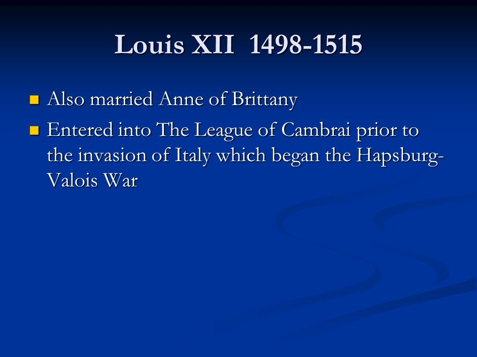 Louis XII Also married Anne of Brittany Also married Anne of Brittany Entered into The League of Cambrai prior to the invasion of Italy which began the Hapsburg- Valois War Entered into The League of Cambrai prior to the invasion of Italy which began the Hapsburg- Valois War