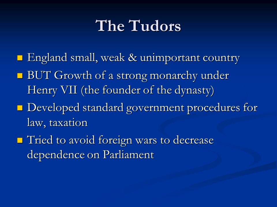 The Tudors England small, weak & unimportant country England small, weak & unimportant country BUT Growth of a strong monarchy under Henry VII (the founder of the dynasty) BUT Growth of a strong monarchy under Henry VII (the founder of the dynasty) Developed standard government procedures for law, taxation Developed standard government procedures for law, taxation Tried to avoid foreign wars to decrease dependence on Parliament Tried to avoid foreign wars to decrease dependence on Parliament