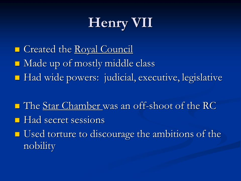 Henry VII Created the Royal Council Created the Royal Council Made up of mostly middle class Made up of mostly middle class Had wide powers: judicial, executive, legislative Had wide powers: judicial, executive, legislative The Star Chamber was an off-shoot of the RC The Star Chamber was an off-shoot of the RC Had secret sessions Had secret sessions Used torture to discourage the ambitions of the nobility Used torture to discourage the ambitions of the nobility