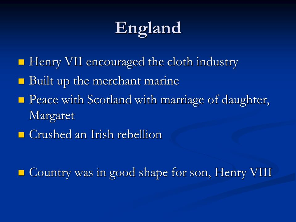 England Henry VII encouraged the cloth industry Henry VII encouraged the cloth industry Built up the merchant marine Built up the merchant marine Peace with Scotland with marriage of daughter, Margaret Peace with Scotland with marriage of daughter, Margaret Crushed an Irish rebellion Crushed an Irish rebellion Country was in good shape for son, Henry VIII Country was in good shape for son, Henry VIII