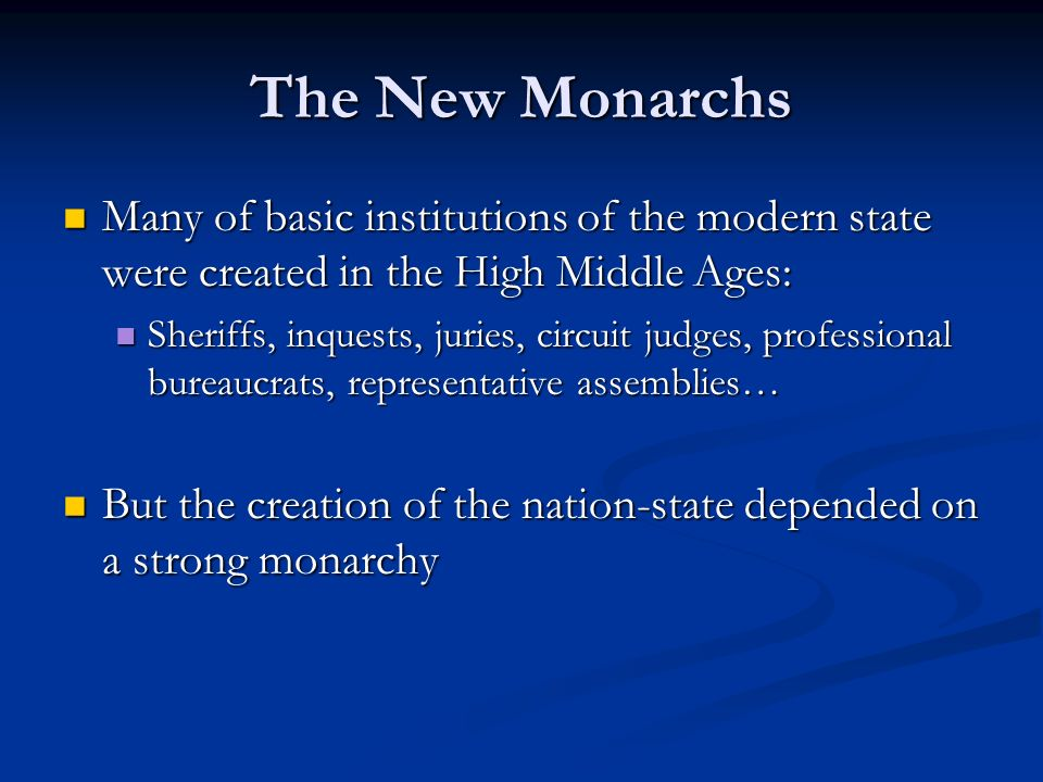 The New Monarchs Many of basic institutions of the modern state were created in the High Middle Ages: Many of basic institutions of the modern state were created in the High Middle Ages: Sheriffs, inquests, juries, circuit judges, professional bureaucrats, representative assemblies… Sheriffs, inquests, juries, circuit judges, professional bureaucrats, representative assemblies… But the creation of the nation-state depended on a strong monarchy But the creation of the nation-state depended on a strong monarchy