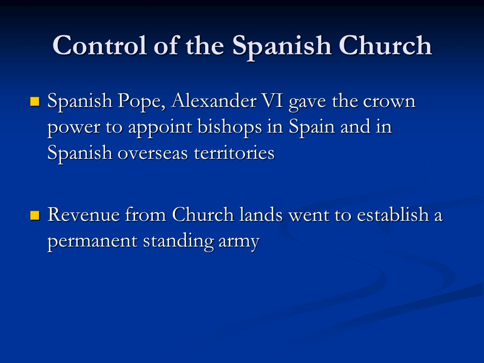 Control of the Spanish Church Spanish Pope, Alexander VI gave the crown power to appoint bishops in Spain and in Spanish overseas territories Spanish Pope, Alexander VI gave the crown power to appoint bishops in Spain and in Spanish overseas territories Revenue from Church lands went to establish a permanent standing army Revenue from Church lands went to establish a permanent standing army