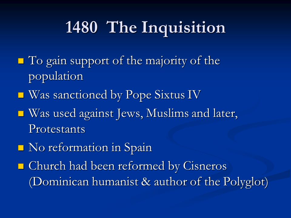 1480 The Inquisition To gain support of the majority of the population To gain support of the majority of the population Was sanctioned by Pope Sixtus IV Was sanctioned by Pope Sixtus IV Was used against Jews, Muslims and later, Protestants Was used against Jews, Muslims and later, Protestants No reformation in Spain No reformation in Spain Church had been reformed by Cisneros (Dominican humanist & author of the Polyglot) Church had been reformed by Cisneros (Dominican humanist & author of the Polyglot)