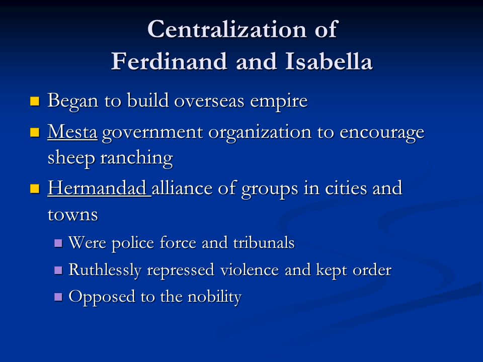 Centralization of Ferdinand and Isabella Began to build overseas empire Began to build overseas empire Mesta government organization to encourage sheep ranching Mesta government organization to encourage sheep ranching Hermandad alliance of groups in cities and towns Hermandad alliance of groups in cities and towns Were police force and tribunals Were police force and tribunals Ruthlessly repressed violence and kept order Ruthlessly repressed violence and kept order Opposed to the nobility Opposed to the nobility