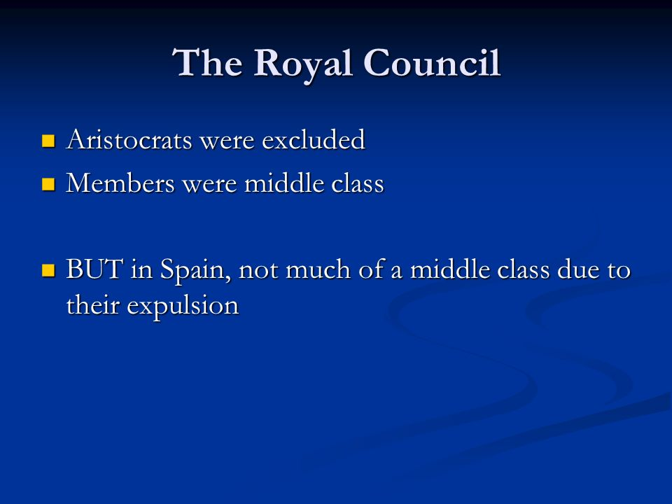 The Royal Council Aristocrats were excluded Aristocrats were excluded Members were middle class Members were middle class BUT in Spain, not much of a middle class due to their expulsion BUT in Spain, not much of a middle class due to their expulsion