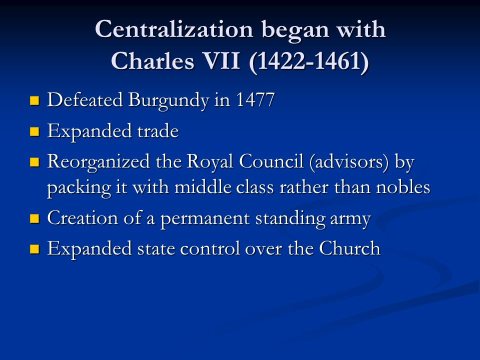 Centralization began with Charles VII ( ) Defeated Burgundy in 1477 Defeated Burgundy in 1477 Expanded trade Expanded trade Reorganized the Royal Council (advisors) by packing it with middle class rather than nobles Reorganized the Royal Council (advisors) by packing it with middle class rather than nobles Creation of a permanent standing army Creation of a permanent standing army Expanded state control over the Church Expanded state control over the Church