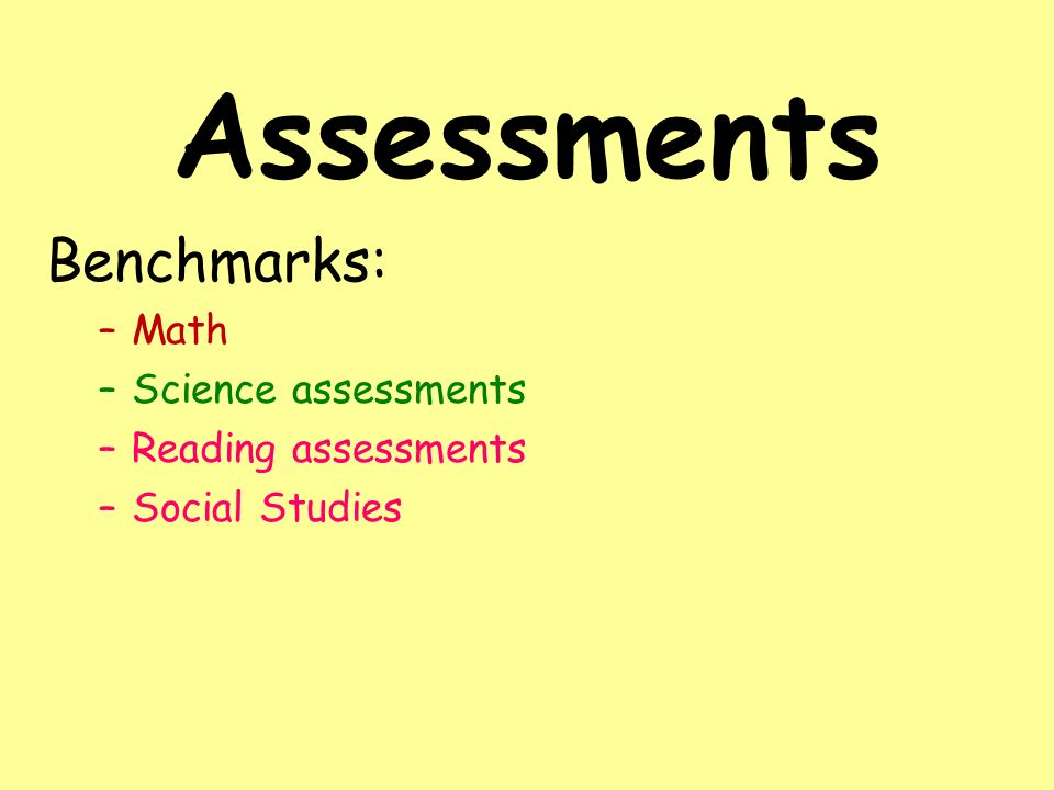Assessments Benchmarks: –Math –Science assessments –Reading assessments –Social Studies