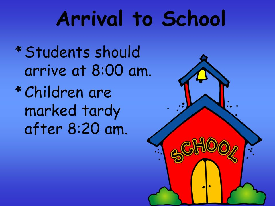 Arrival to School * Students should arrive at 8:00 am. * Children are marked tardy after 8:20 am.