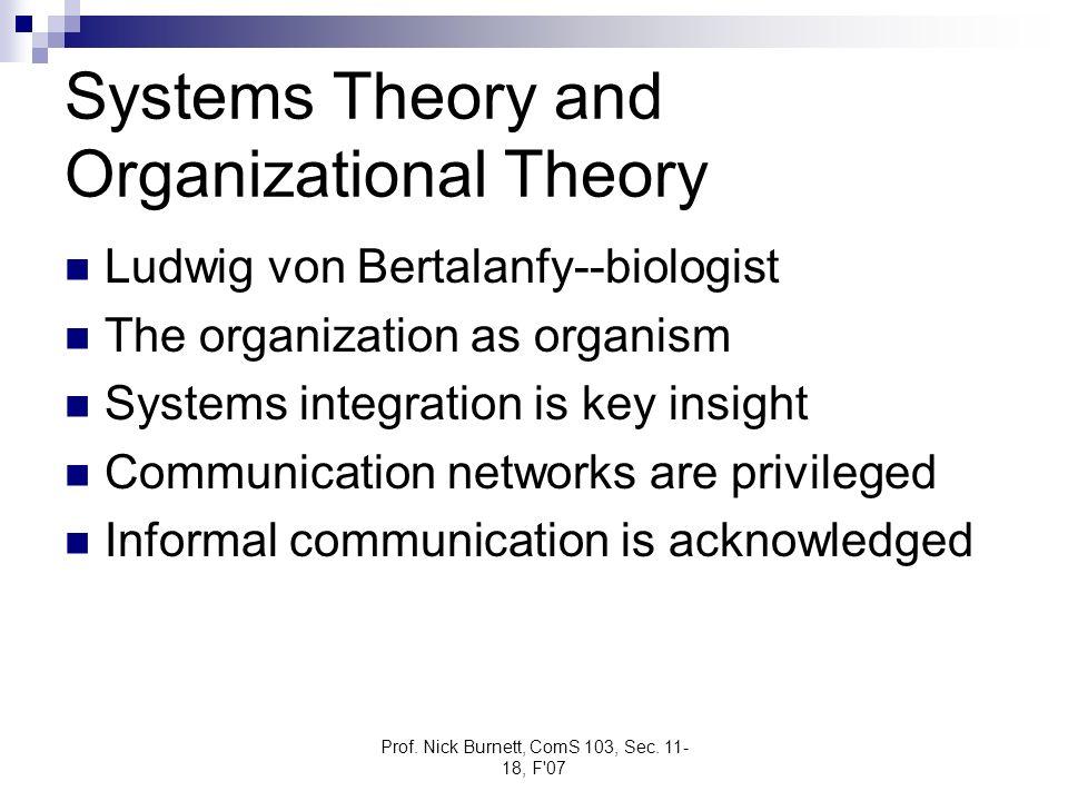 Prof. Nick Burnett, ComS 103, Sec. 11- 18, F'07 Systems Theory and Organizational Theory Ludwig von Bertalanfy--biologist The organization as organism