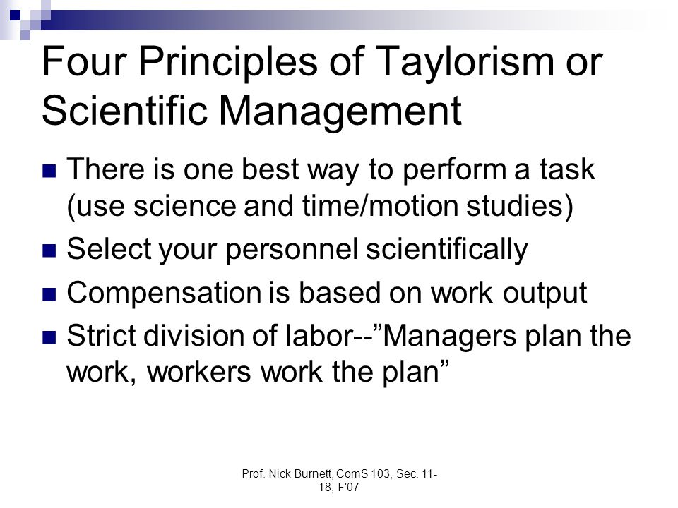 Prof. Nick Burnett, ComS 103, Sec. 11- 18, F'07 Four Principles of Taylorism or Scientific Management There is one best way to perform a task (use sci