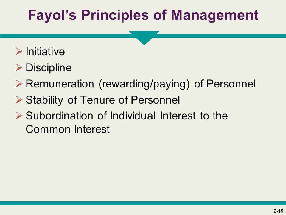 2-15 Fayol's Principles of Management  Initiative  Discipline  Remuneration (rewarding/paying) of Personnel  Stability of Tenure of Personnel  Su