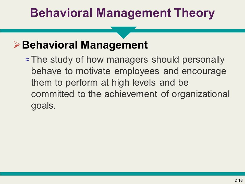 2-16 Behavioral Management Theory  Behavioral Management ≈ The study of how managers should personally behave to motivate employees and encourage the