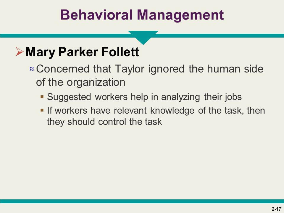 2-17 Behavioral Management  Mary Parker Follett ≈ Concerned that Taylor ignored the human side of the organization  Suggested workers help in analyzing their jobs  If workers have relevant knowledge of the task, then they should control the task