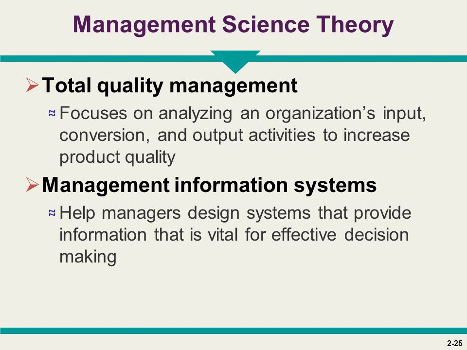 2-25 Management Science Theory  Total quality management ≈ Focuses on analyzing an organization's input, conversion, and output activities to increas