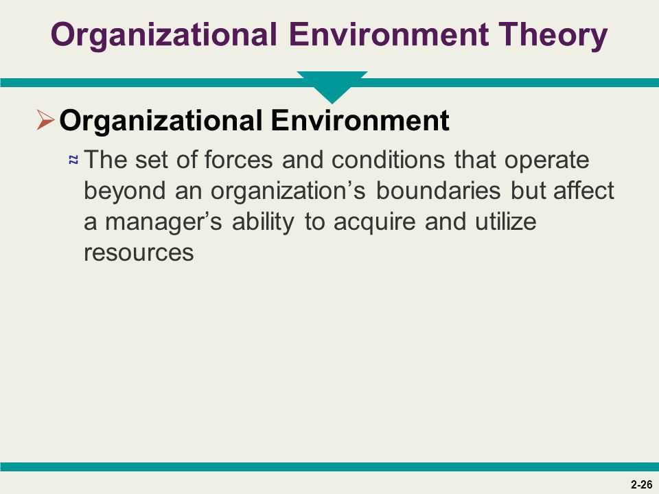 2-26 Organizational Environment Theory  Organizational Environment ≈ The set of forces and conditions that operate beyond an organization's boundarie