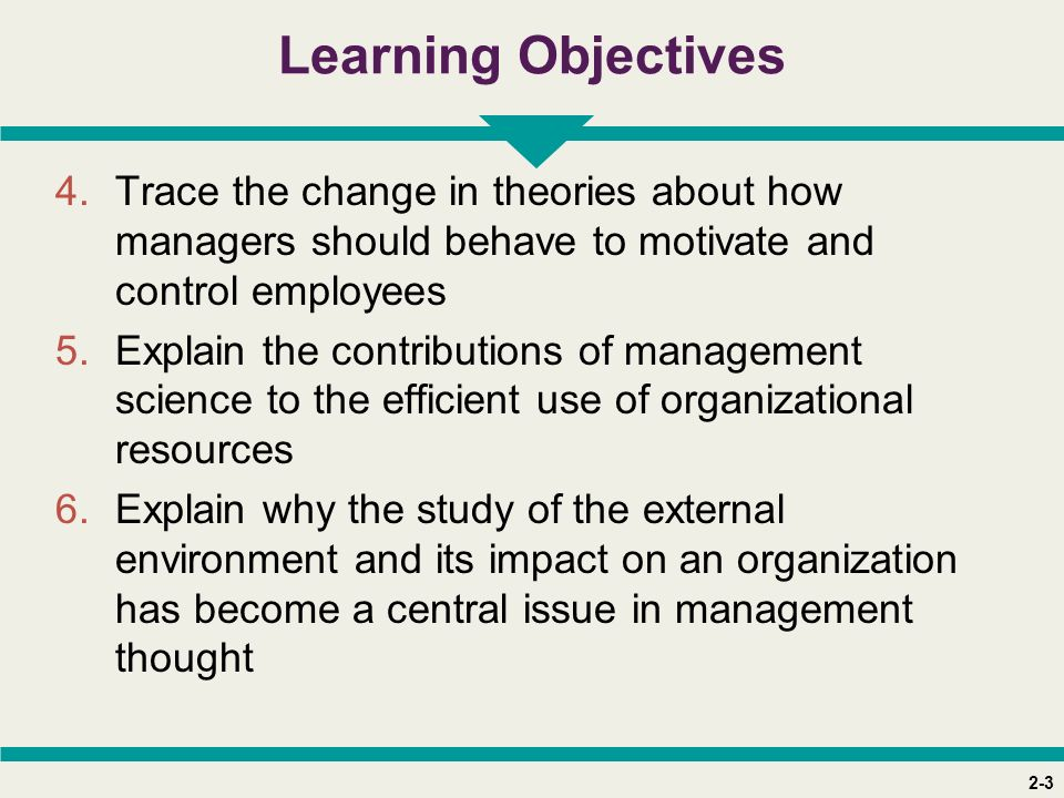 2-3 Learning Objectives 4.Trace the change in theories about how managers should behave to motivate and control employees 5.Explain the contributions of management science to the efficient use of organizational resources 6.Explain why the study of the external environment and its impact on an organization has become a central issue in management thought