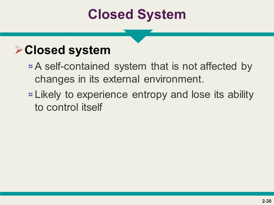 2-30 Closed System  Closed system ≈ A self-contained system that is not affected by changes in its external environment. ≈ Likely to experience entro