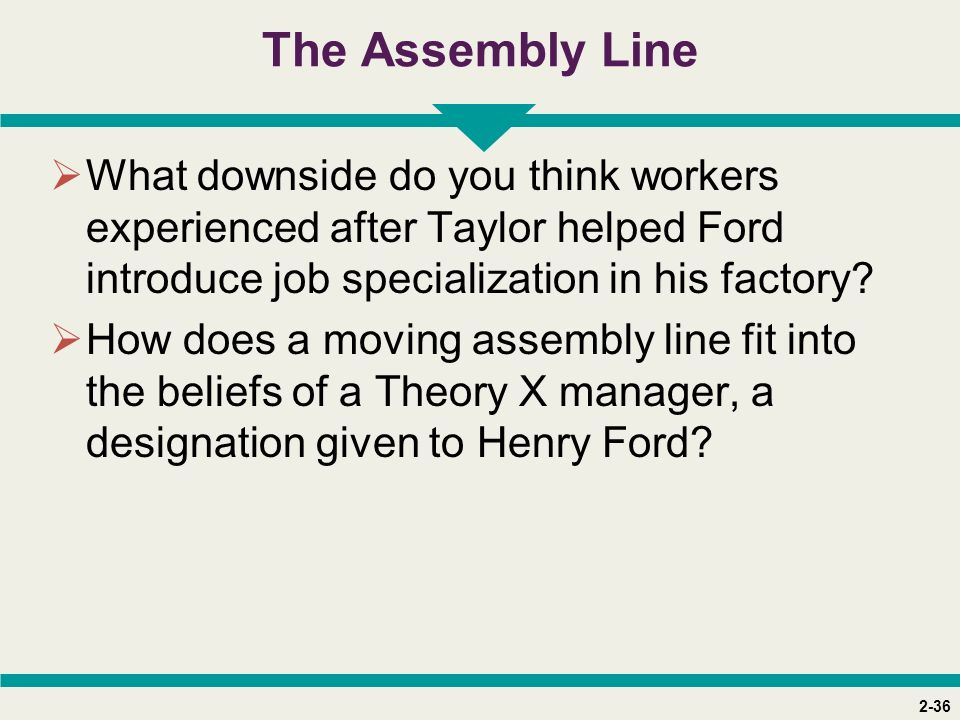2-36 The Assembly Line  What downside do you think workers experienced after Taylor helped Ford introduce job specialization in his factory?  How do