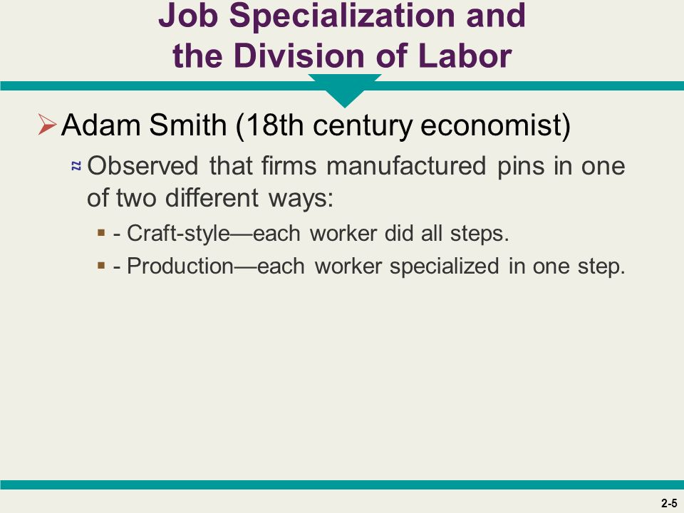 2-5 Job Specialization and the Division of Labor  Adam Smith (18th century economist) ≈ Observed that firms manufactured pins in one of two different