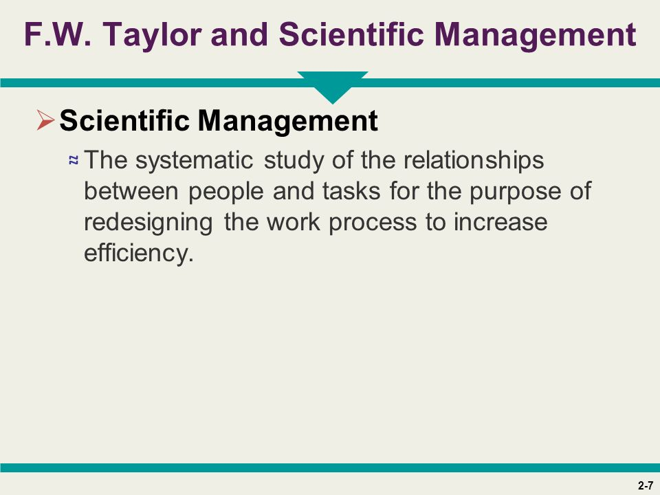 2-7 F.W. Taylor and Scientific Management  Scientific Management ≈ The systematic study of the relationships between people and tasks for the purpose