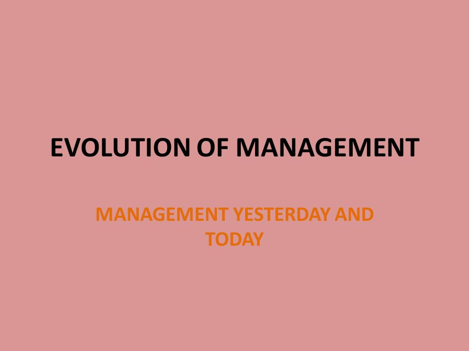 EVOLUTION OF MANAGEMENT MANAGEMENT YESTERDAY AND TODAY