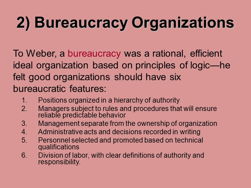 2) Bureaucracy Organizations 1.Positions organized in a hierarchy of authority 2.Managers subject to rules and procedures that will ensure reliable predictable behavior 3.Management separate from the ownership of organization 4.Administrative acts and decisions recorded in writing 5.Personnel selected and promoted based on technical qualifications 6.Division of labor, with clear definitions of authority and responsibility.