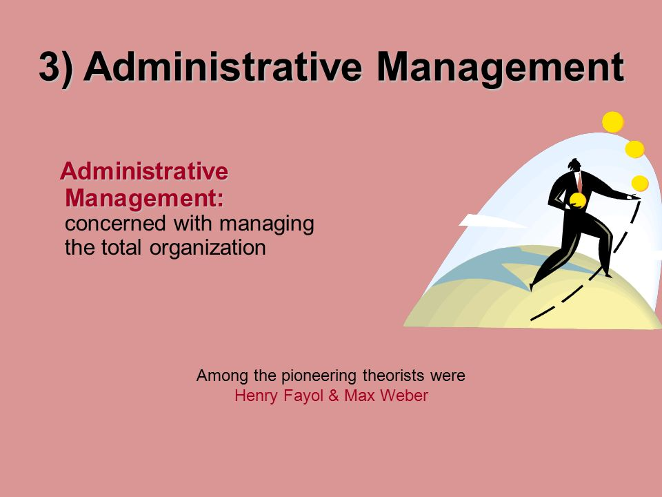 3) Administrative Management Administrative Management: Administrative Management: concerned with managing the total organization Among the pioneering theorists were Henry Fayol & Max Weber