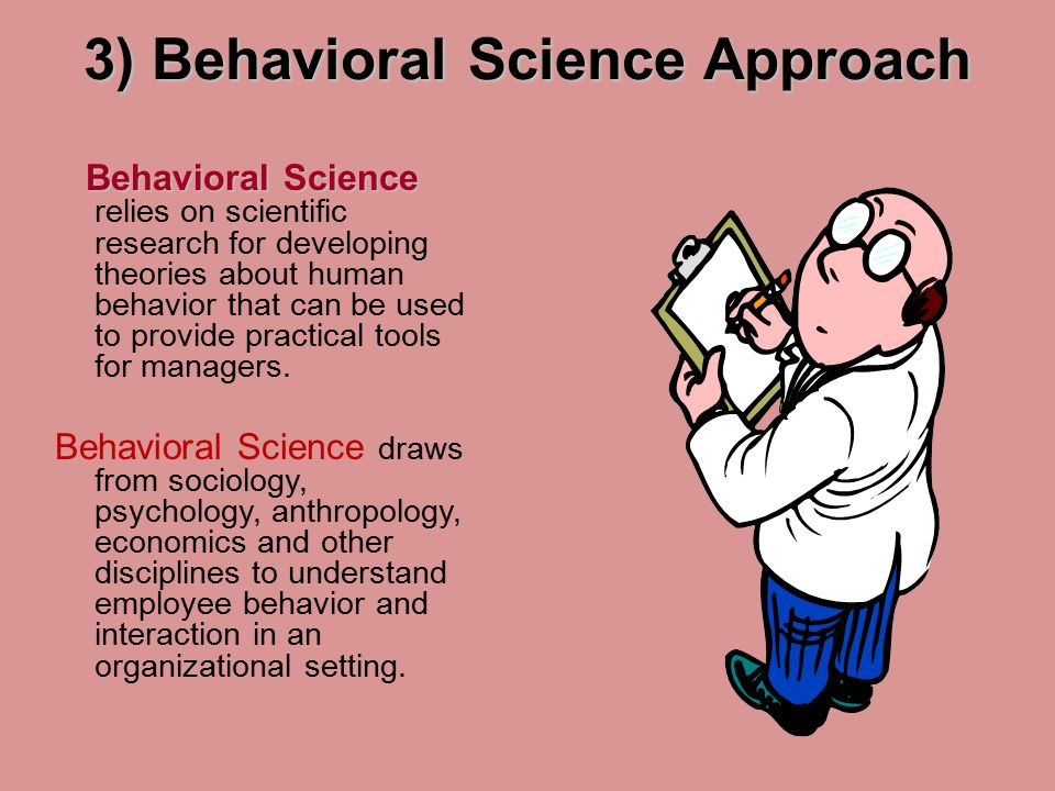 3) Behavioral Science Approach Behavioral Science Behavioral Science relies on scientific research for developing theories about human behavior that can be used to provide practical tools for managers.