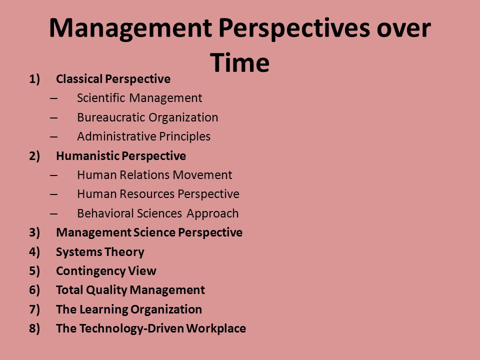 Management Perspectives over Time 1)Classical Perspective – Scientific Management – Bureaucratic Organization – Administrative Principles 2)Humanistic Perspective – Human Relations Movement – Human Resources Perspective – Behavioral Sciences Approach 3)Management Science Perspective 4)Systems Theory 5)Contingency View 6)Total Quality Management 7)The Learning Organization 8)The Technology-Driven Workplace