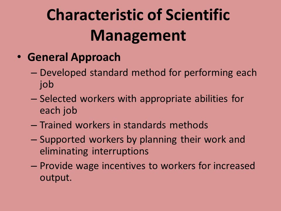 Characteristic of Scientific Management General Approach – Developed standard method for performing each job – Selected workers with appropriate abilities for each job – Trained workers in standards methods – Supported workers by planning their work and eliminating interruptions – Provide wage incentives to workers for increased output.
