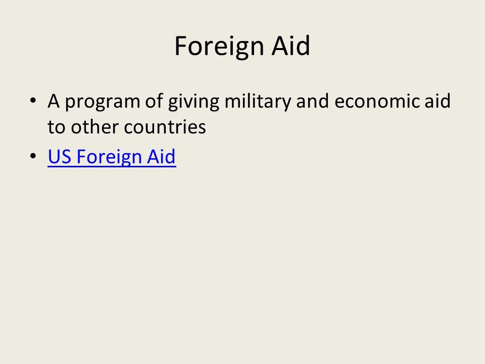 Foreign Aid A program of giving military and economic aid to other countries US Foreign Aid