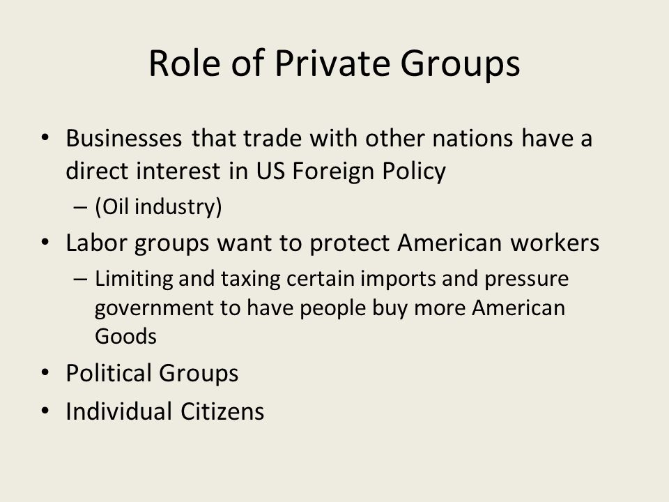 Role of Private Groups Businesses that trade with other nations have a direct interest in US Foreign Policy – (Oil industry) Labor groups want to protect American workers – Limiting and taxing certain imports and pressure government to have people buy more American Goods Political Groups Individual Citizens