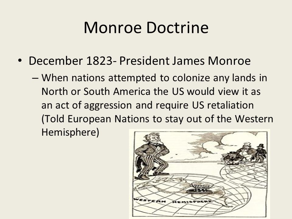 Monroe Doctrine December President James Monroe – When nations attempted to colonize any lands in North or South America the US would view it as an act of aggression and require US retaliation (Told European Nations to stay out of the Western Hemisphere)