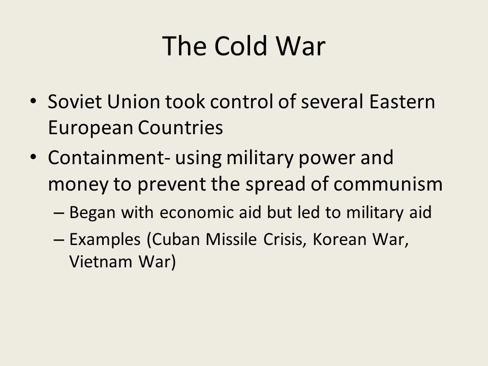 The Cold War Soviet Union took control of several Eastern European Countries Containment- using military power and money to prevent the spread of communism – Began with economic aid but led to military aid – Examples (Cuban Missile Crisis, Korean War, Vietnam War)