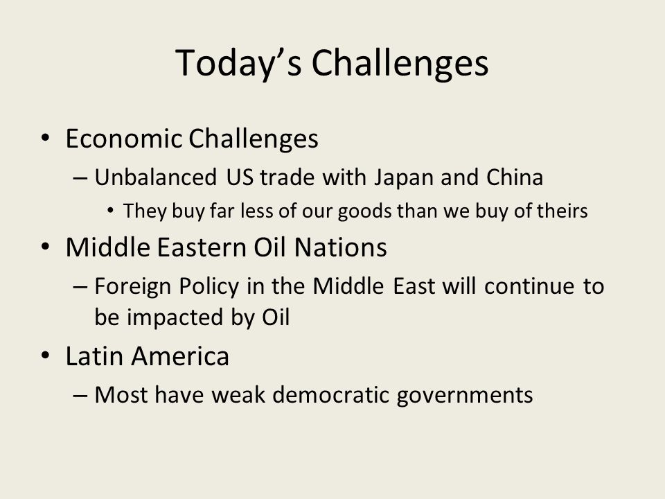 Today's Challenges Economic Challenges – Unbalanced US trade with Japan and China They buy far less of our goods than we buy of theirs Middle Eastern Oil Nations – Foreign Policy in the Middle East will continue to be impacted by Oil Latin America – Most have weak democratic governments