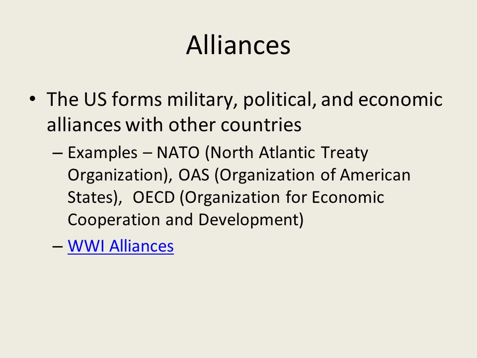 Alliances The US forms military, political, and economic alliances with other countries – Examples – NATO (North Atlantic Treaty Organization), OAS (Organization of American States), OECD (Organization for Economic Cooperation and Development) – WWI Alliances WWI Alliances