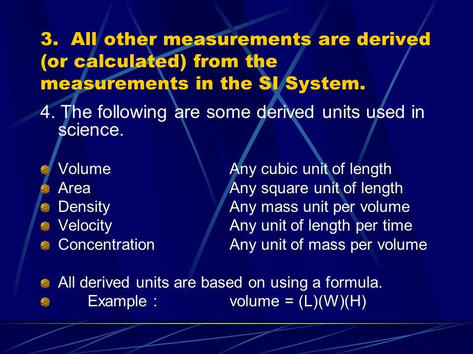 3. All other measurements are derived (or calculated) from the measurements in the SI System.