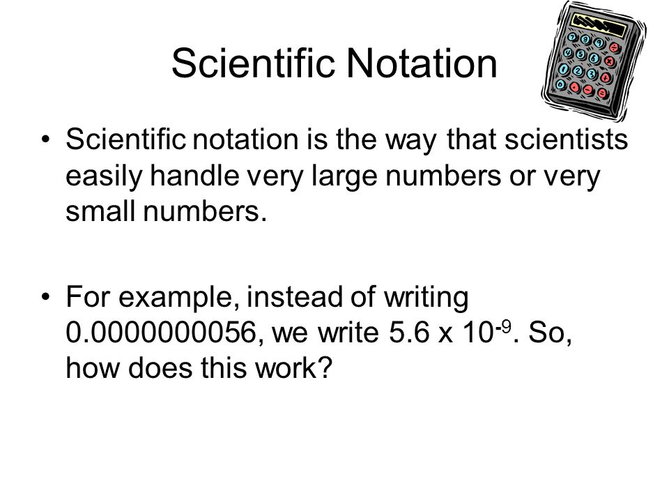Scientific Notation Scientific notation is the way that scientists easily handle very large numbers or very small numbers.
