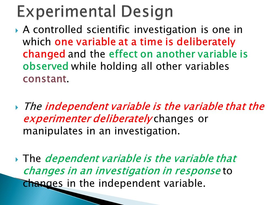  A controlled scientific investigation is one in which one variable at a time is deliberately changed and the effect on another variable is observed while holding all other variables constant.