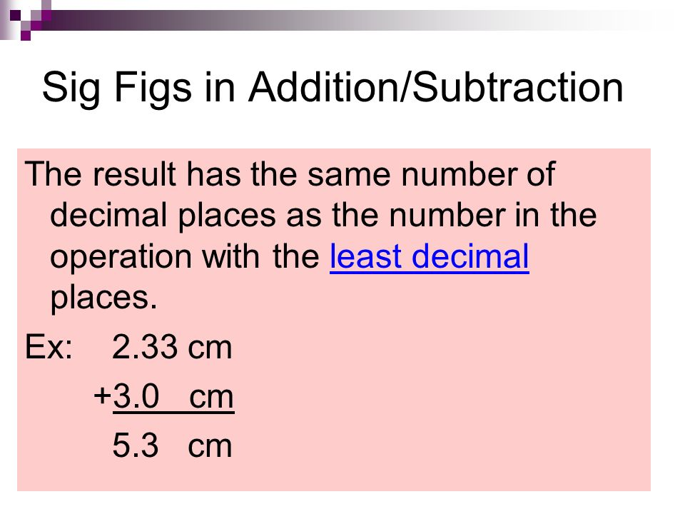 Sig Figs in Addition/Subtraction The result has the same number of decimal places as the number in the operation with the least decimal places.