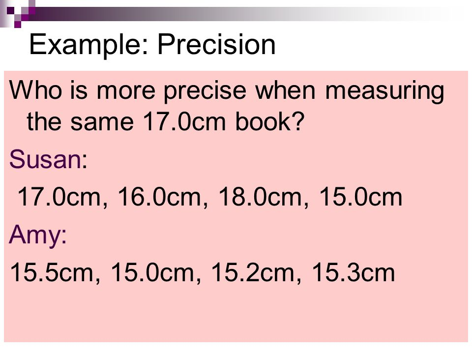 Example: Precision Who is more precise when measuring the same 17.0cm book.
