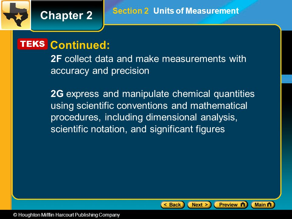 Chapter 2 © Houghton Mifflin Harcourt Publishing Company 2F collect data and make measurements with accuracy and precision 2G express and manipulate chemical quantities using scientific conventions and mathematical procedures, including dimensional analysis, scientific notation, and significant figures TEKS Continued: Section 2 Units of Measurement